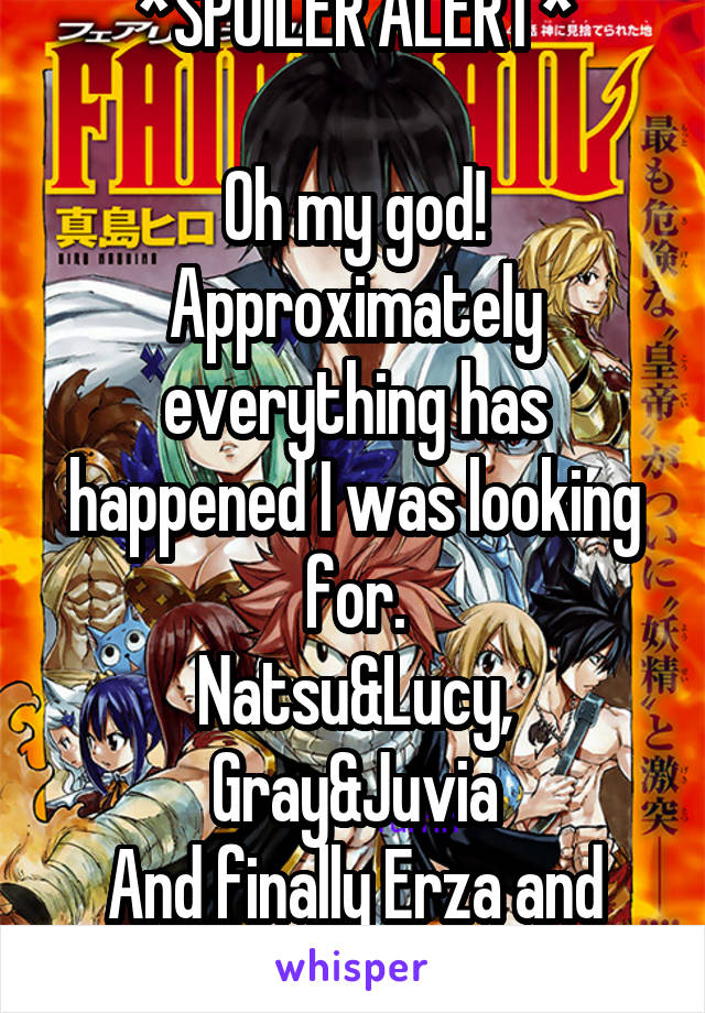 *SPOILER ALERT*  Oh my god! Approximately everything has happened I was looking for. Natsu&Lucy, Gray&Juvia And finally Erza and Eileen meet!