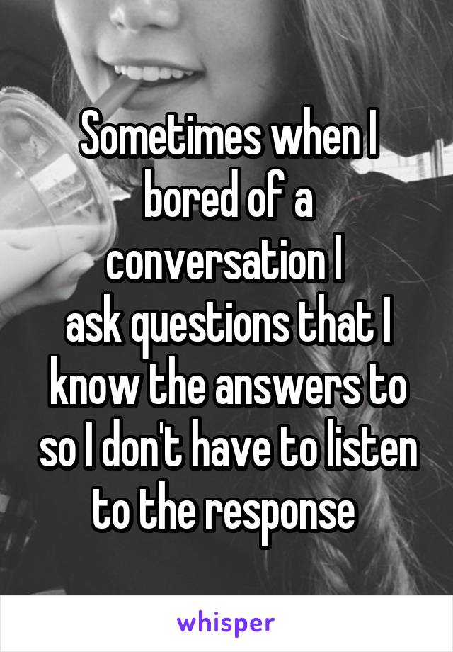 Sometimes when I bored of a conversation I  ask questions that I know the answers to so I don't have to listen to the response
