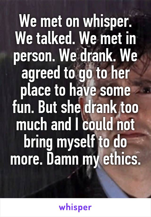 We met on whisper. We talked. We met in person. We drank. We agreed to go to her place to have some fun. But she drank too much and I could not bring myself to do more. Damn my ethics.