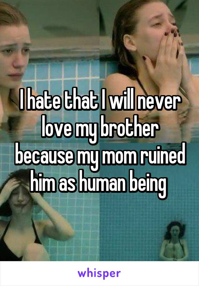 I hate that I will never love my brother because my mom ruined him as human being