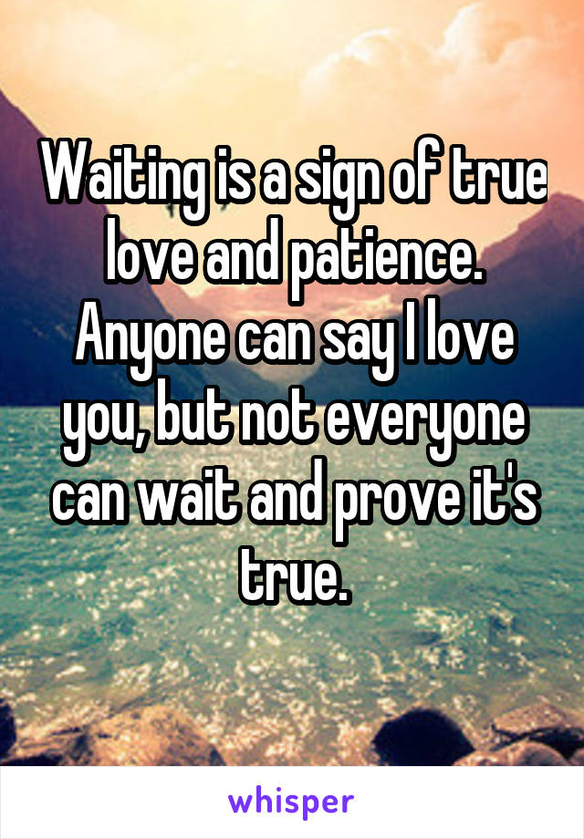 Waiting is a sign of true love and patience. Anyone can say I love you, but not everyone can wait and prove it's true.