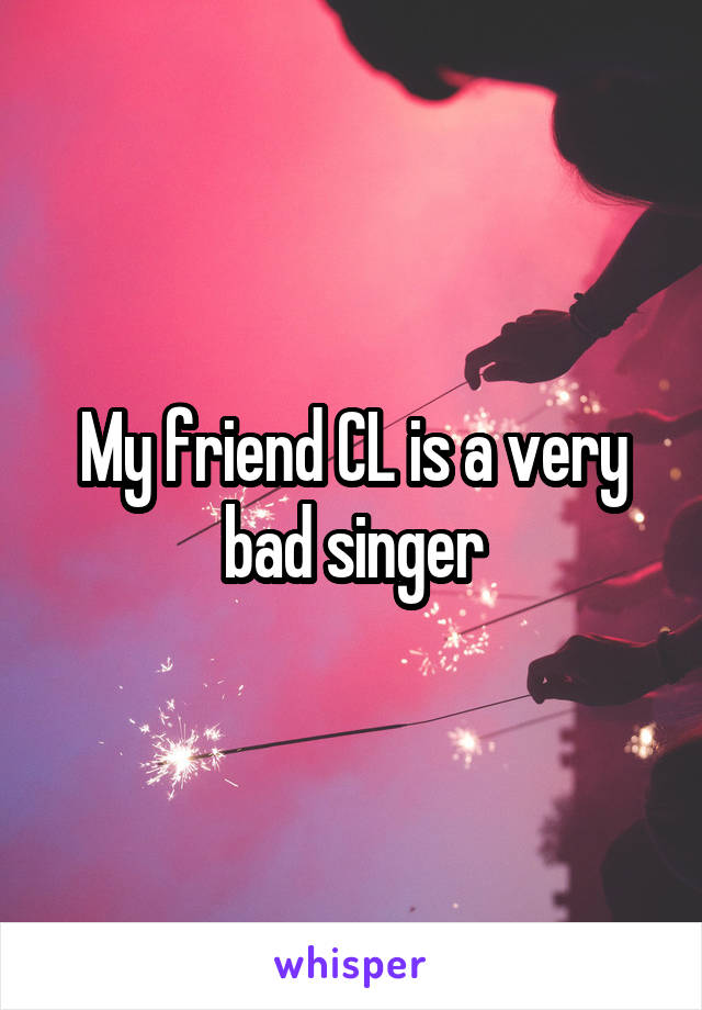 My friend CL is a very bad singer