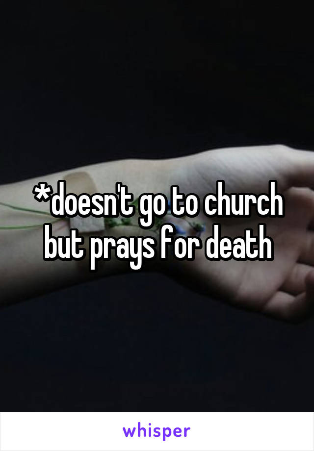 *doesn't go to church but prays for death