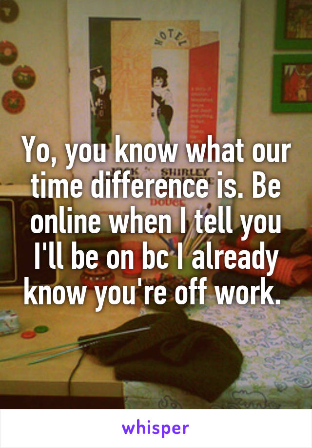 Yo, you know what our time difference is. Be online when I tell you I'll be on bc I already know you're off work.