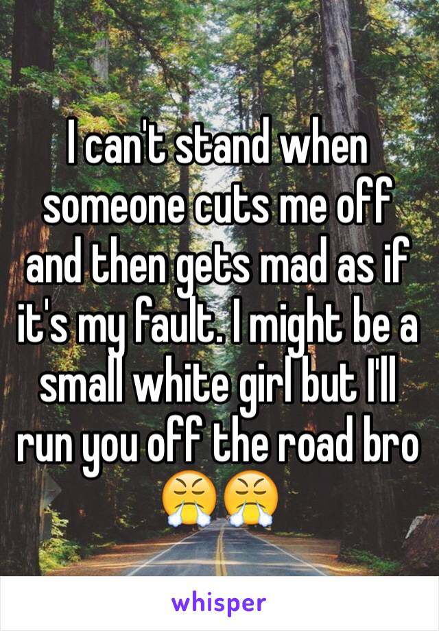 I can't stand when someone cuts me off and then gets mad as if it's my fault. I might be a small white girl but I'll run you off the road bro 😤😤