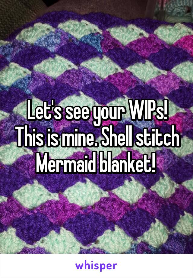 Let's see your WIPs! This is mine. Shell stitch Mermaid blanket!