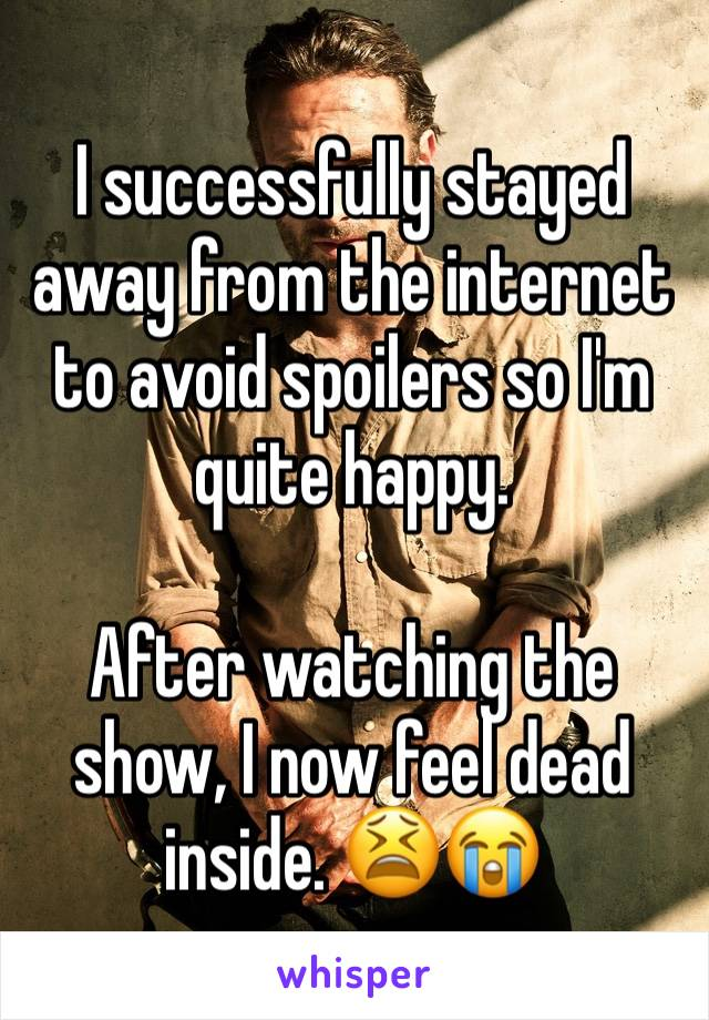 I successfully stayed away from the internet to avoid spoilers so I'm quite happy.  After watching the show, I now feel dead inside. 😫😭