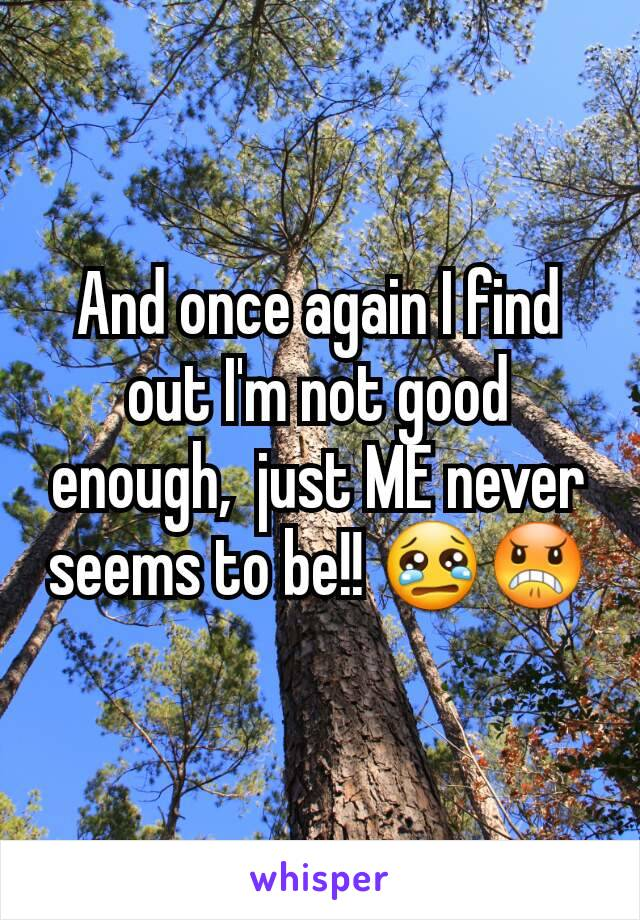 And once again I find out I'm not good enough,  just ME never seems to be!! 😢😠