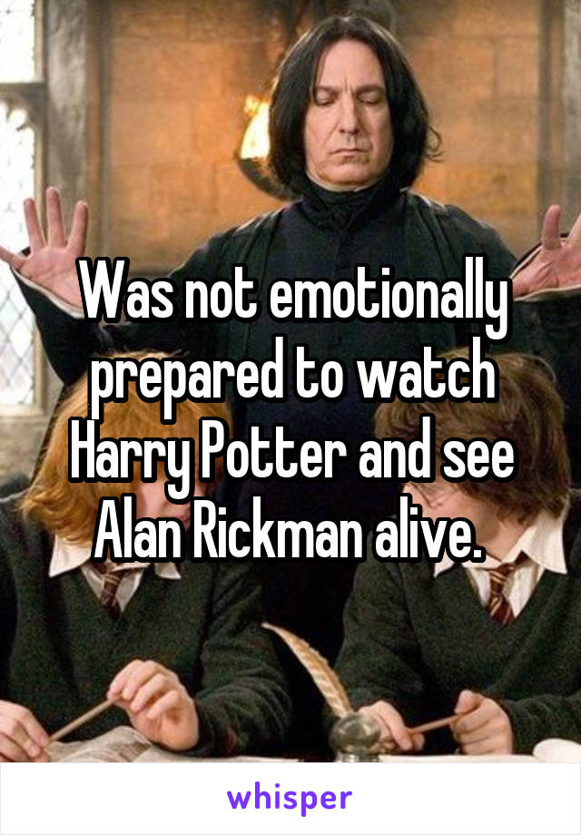 Was not emotionally prepared to watch Harry Potter and see Alan Rickman alive.