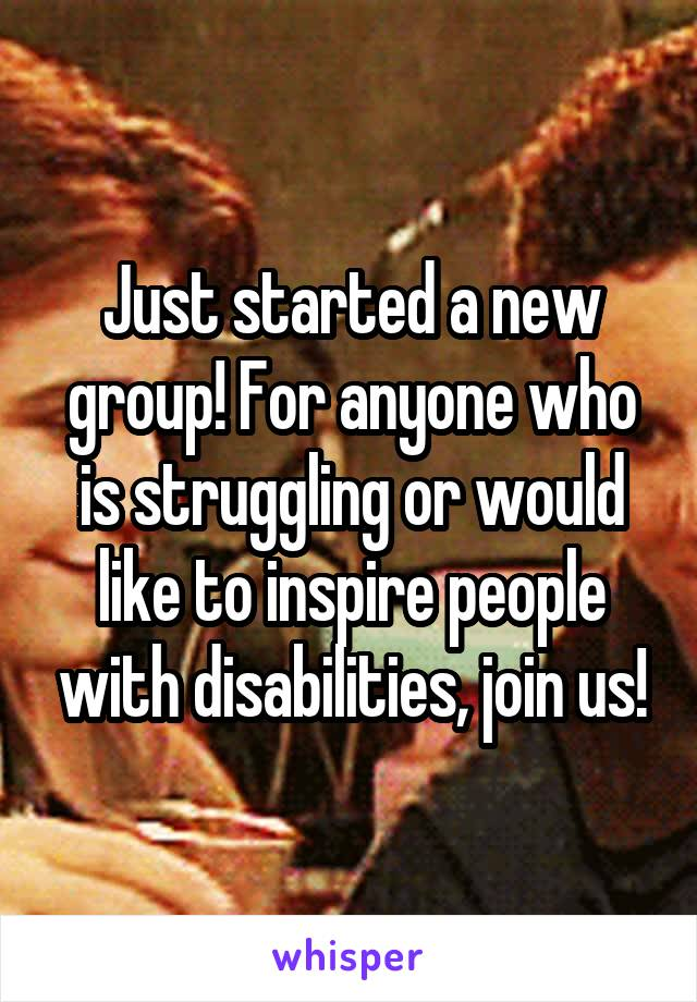 Just started a new group! For anyone who is struggling or would like to inspire people with disabilities, join us!