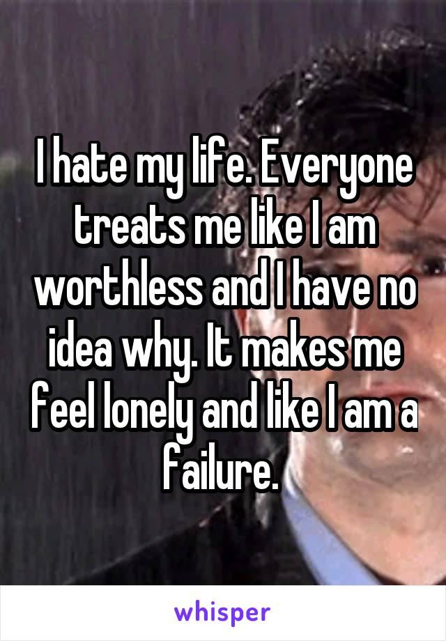 I hate my life. Everyone treats me like I am worthless and I have no idea why. It makes me feel lonely and like I am a failure.