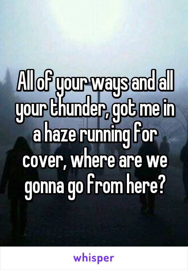 All of your ways and all your thunder, got me in a haze running for cover, where are we gonna go from here?