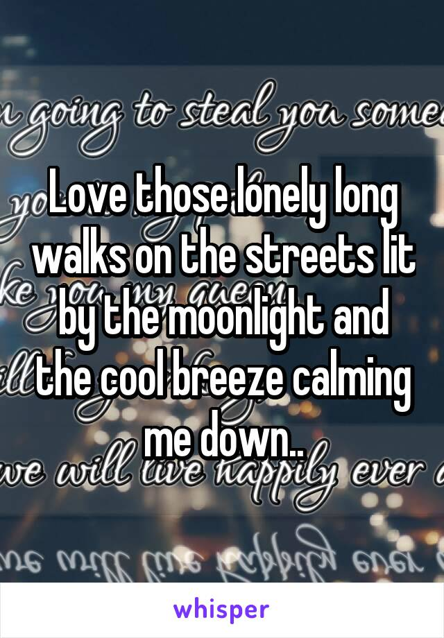 Love those lonely long walks on the streets lit by the moonlight and the cool breeze calming me down..