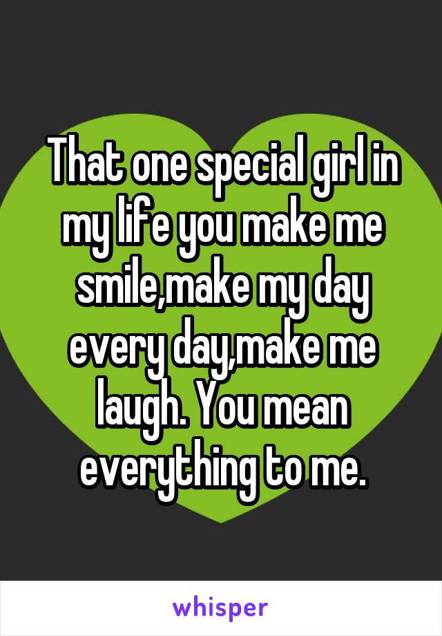 That one special girl in my life you make me smile,make my day every day,make me laugh. You mean everything to me.