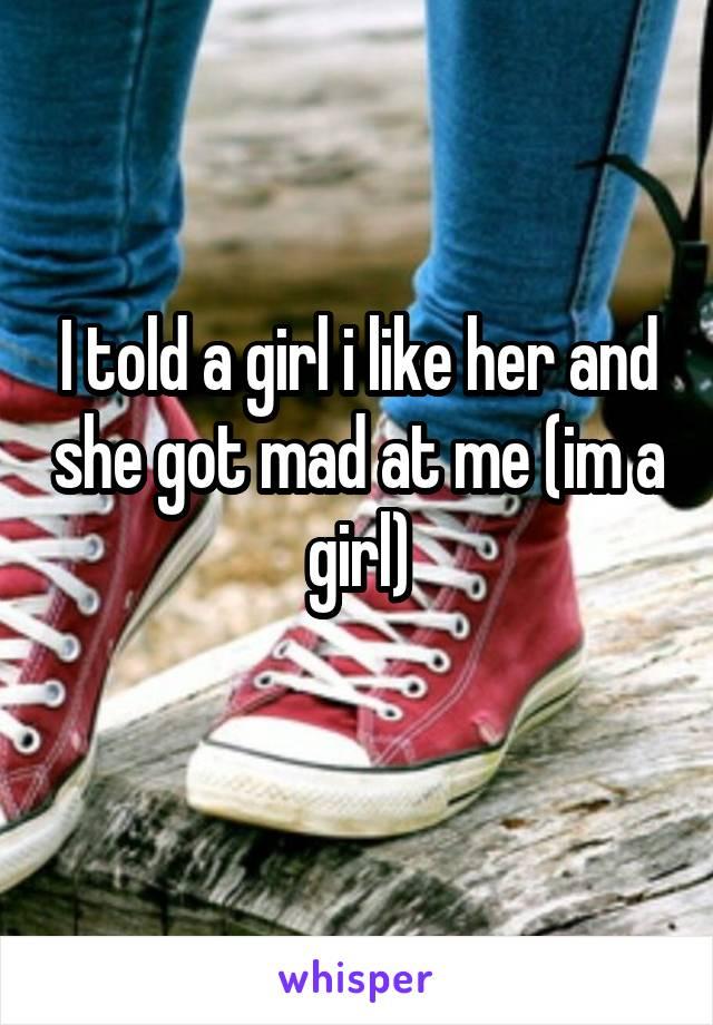 I told a girl i like her and she got mad at me (im a girl)
