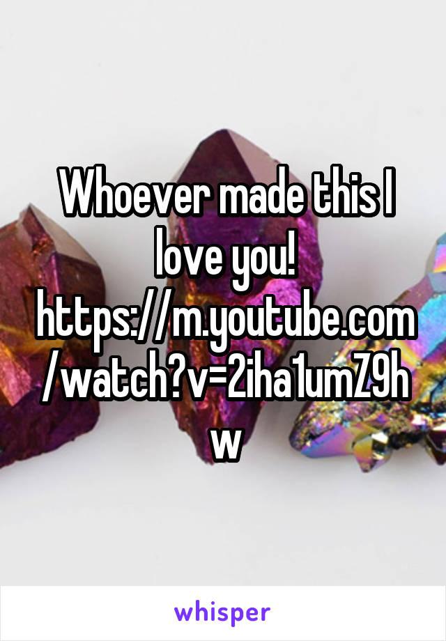Whoever made this I love you! https://m.youtube.com/watch?v=2iha1umZ9hw