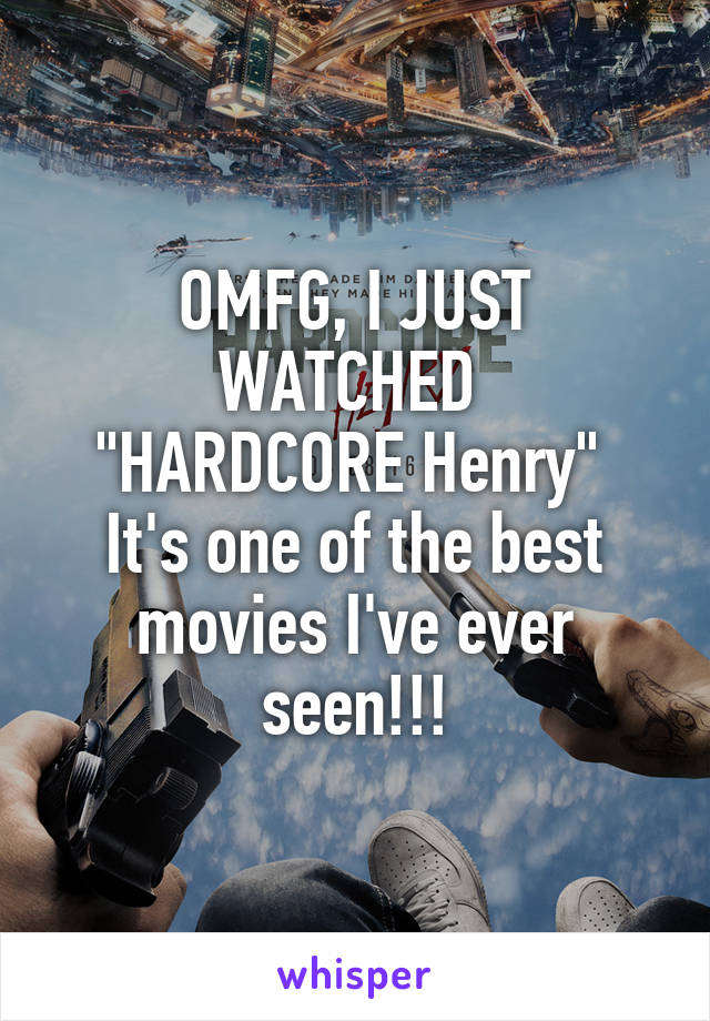 """OMFG, I JUST WATCHED  """"HARDCORE Henry""""  It's one of the best movies I've ever seen!!!"""