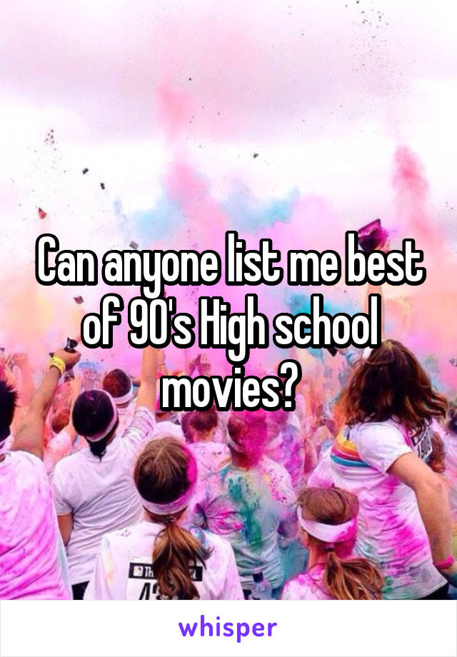 Can anyone list me best of 90's High school movies?