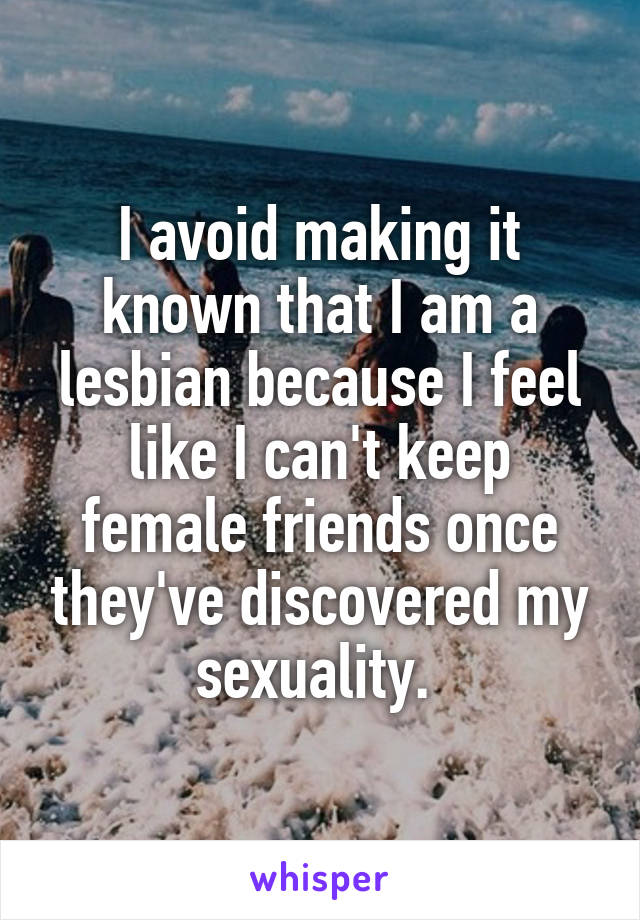 I avoid making it known that I am a lesbian because I feel like I can't keep female friends once they've discovered my sexuality.