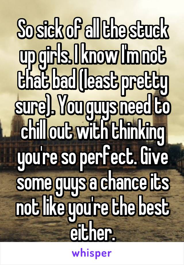 So sick of all the stuck up girls. I know I'm not that bad (least pretty sure). You guys need to chill out with thinking you're so perfect. Give some guys a chance its not like you're the best either.