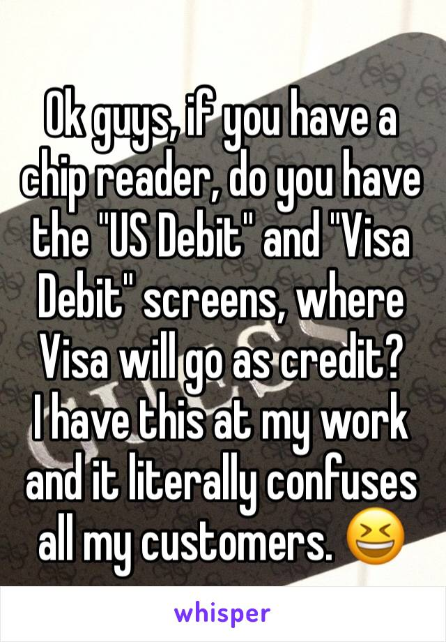 "Ok guys, if you have a chip reader, do you have the ""US Debit"" and ""Visa Debit"" screens, where Visa will go as credit? I have this at my work and it literally confuses all my customers. 😆"