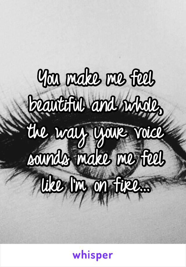 You make me feel beautiful and whole, the way your voice sounds make me feel like I'm on fire...