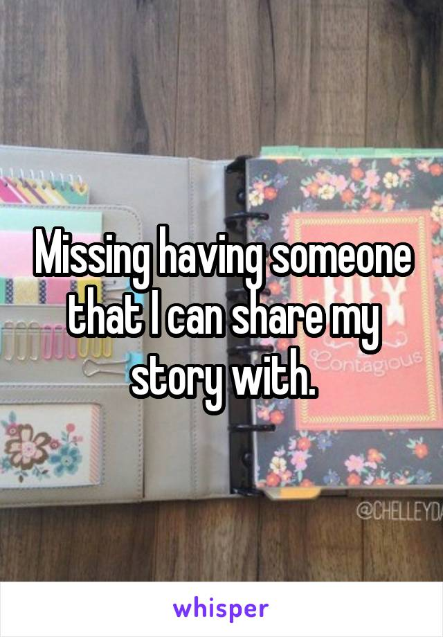 Missing having someone that I can share my story with.
