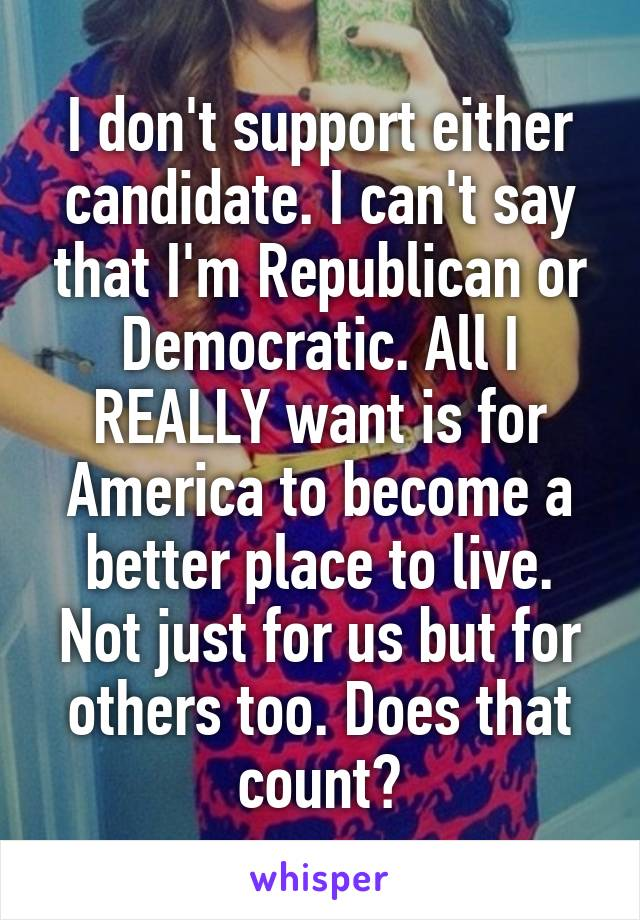 I don't support either candidate. I can't say that I'm Republican or Democratic. All I REALLY want is for America to become a better place to live. Not just for us but for others too. Does that count?