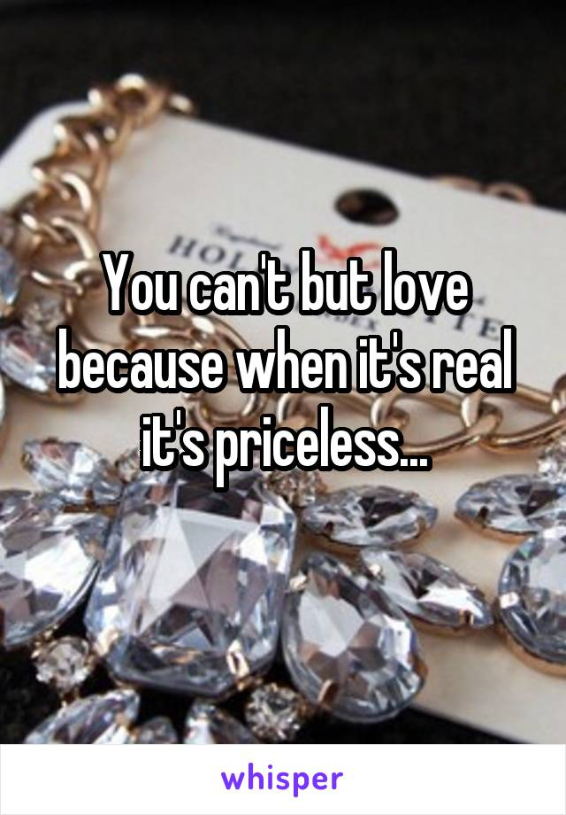 You can't but love because when it's real it's priceless...