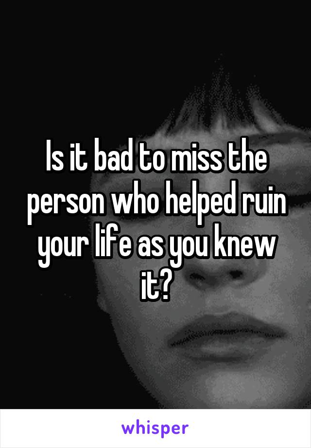 Is it bad to miss the person who helped ruin your life as you knew it?