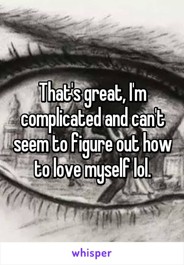 That's great, I'm complicated and can't seem to figure out how to love myself lol.