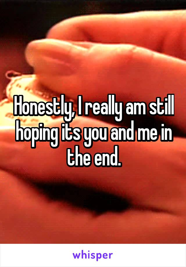 Honestly, I really am still hoping its you and me in the end.