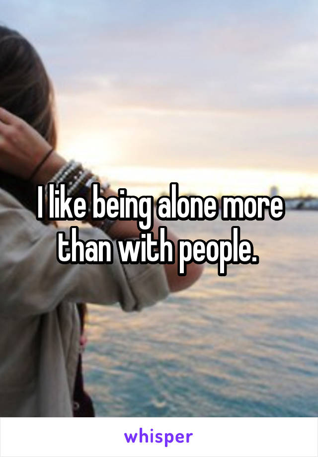 I like being alone more than with people.