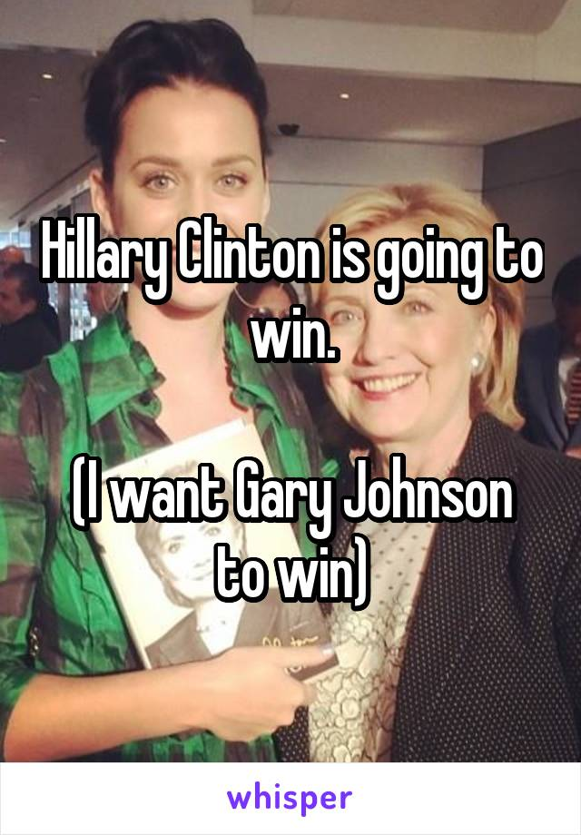Hillary Clinton is going to win.  (I want Gary Johnson to win)