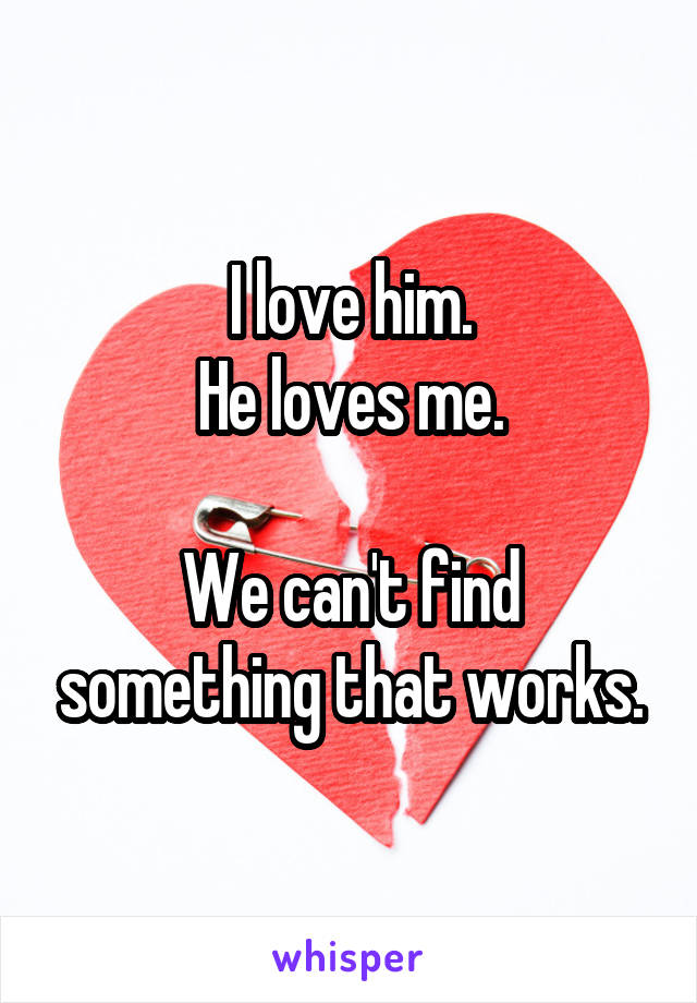 I love him. He loves me.  We can't find something that works.