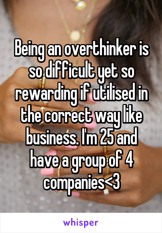 Being an overthinker is so difficult yet so rewarding if utilised in the correct way like business. I'm 25 and have a group of 4 companies<3