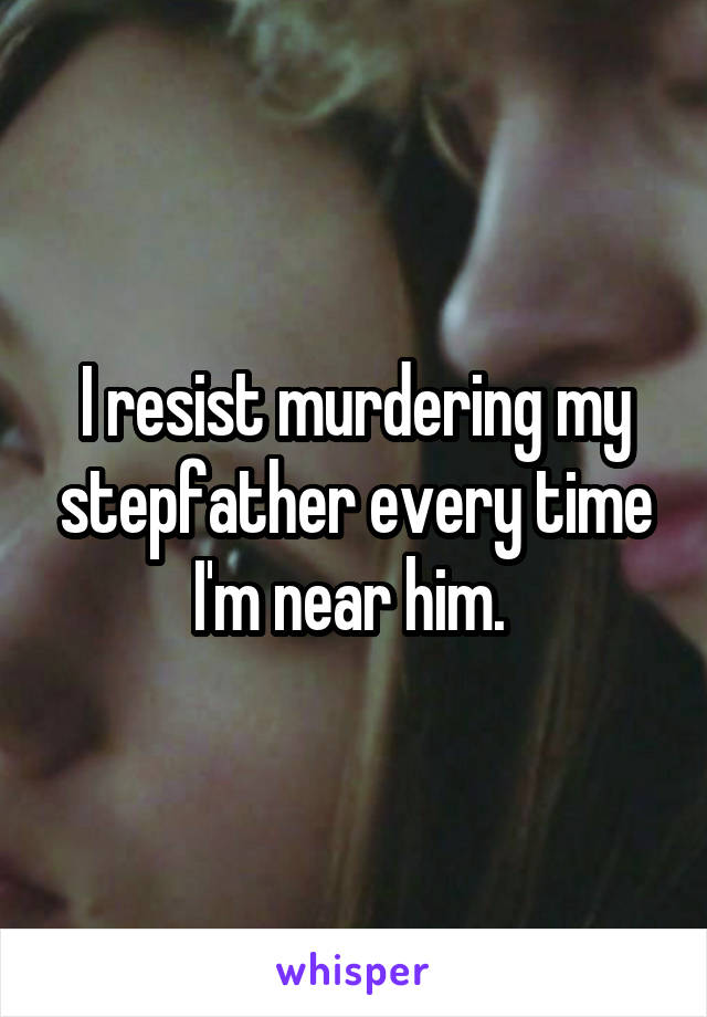 I resist murdering my stepfather every time I'm near him.