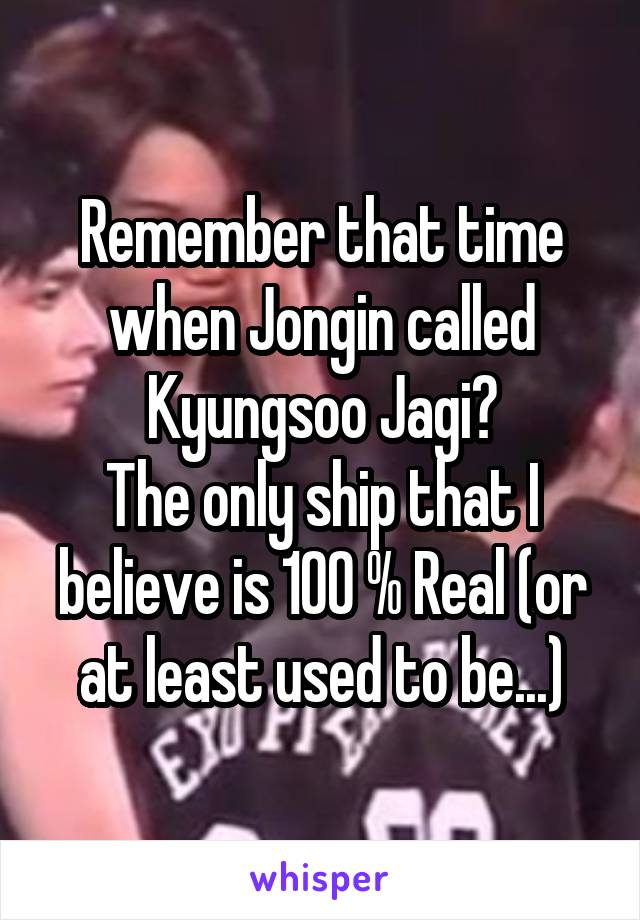 Remember that time when Jongin called Kyungsoo Jagi? The only ship that I believe is 100 % Real (or at least used to be...)
