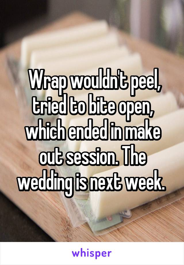 Wrap wouldn't peel, tried to bite open, which ended in make out session. The wedding is next week.