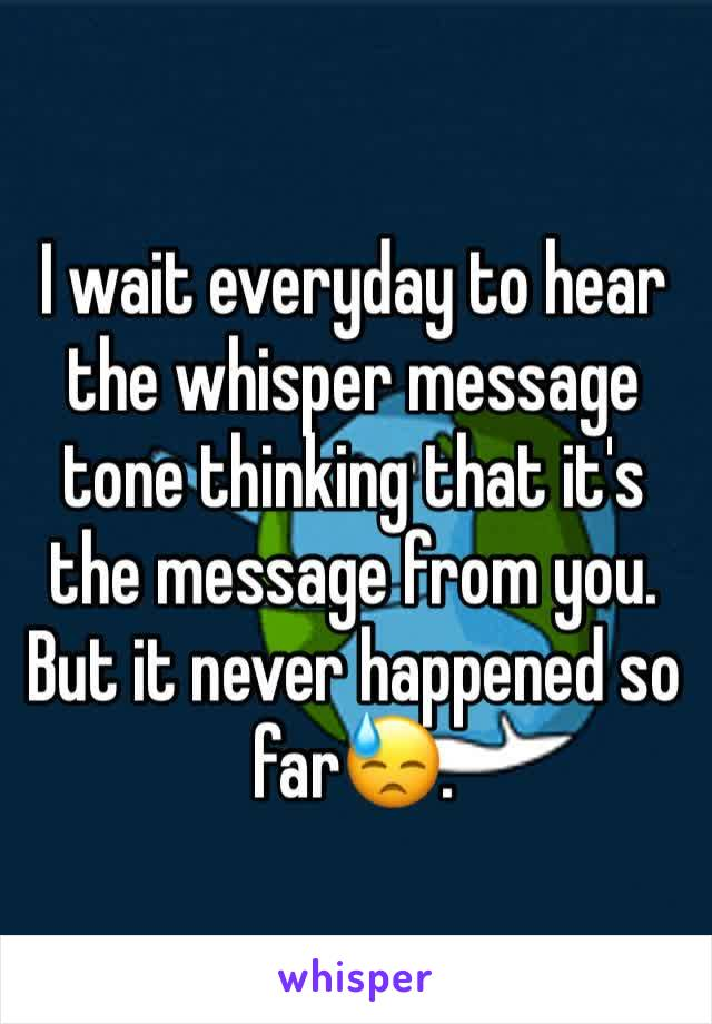 I wait everyday to hear the whisper message tone thinking that it's the message from you. But it never happened so far😓.