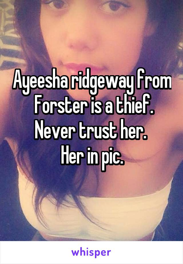 Ayeesha ridgeway from  Forster is a thief. Never trust her.  Her in pic.