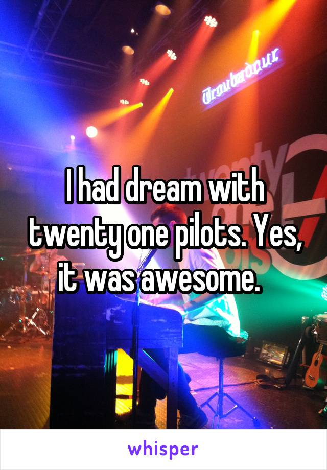 I had dream with twenty one pilots. Yes, it was awesome.
