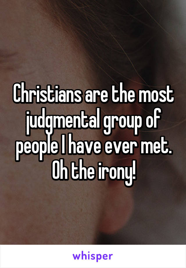 Christians are the most judgmental group of people I have ever met. Oh the irony!