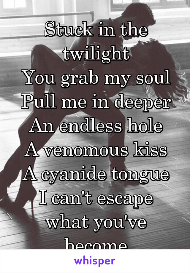 Stuck in the twilight You grab my soul Pull me in deeper An endless hole A venomous kiss A cyanide tongue I can't escape what you've become