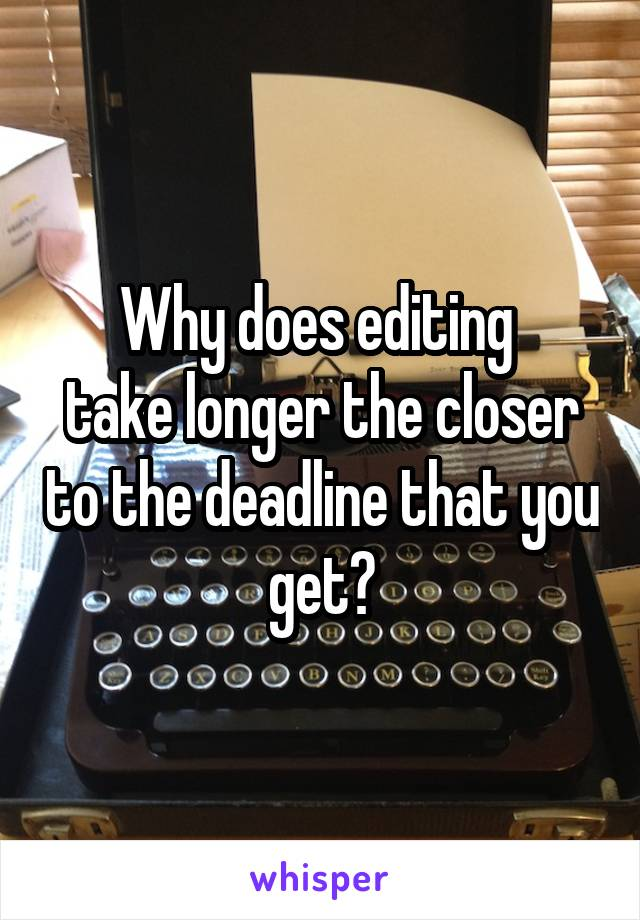 Why does editing  take longer the closer to the deadline that you get?