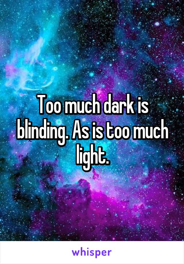 Too much dark is blinding. As is too much light.