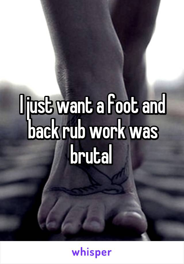 I just want a foot and back rub work was brutal