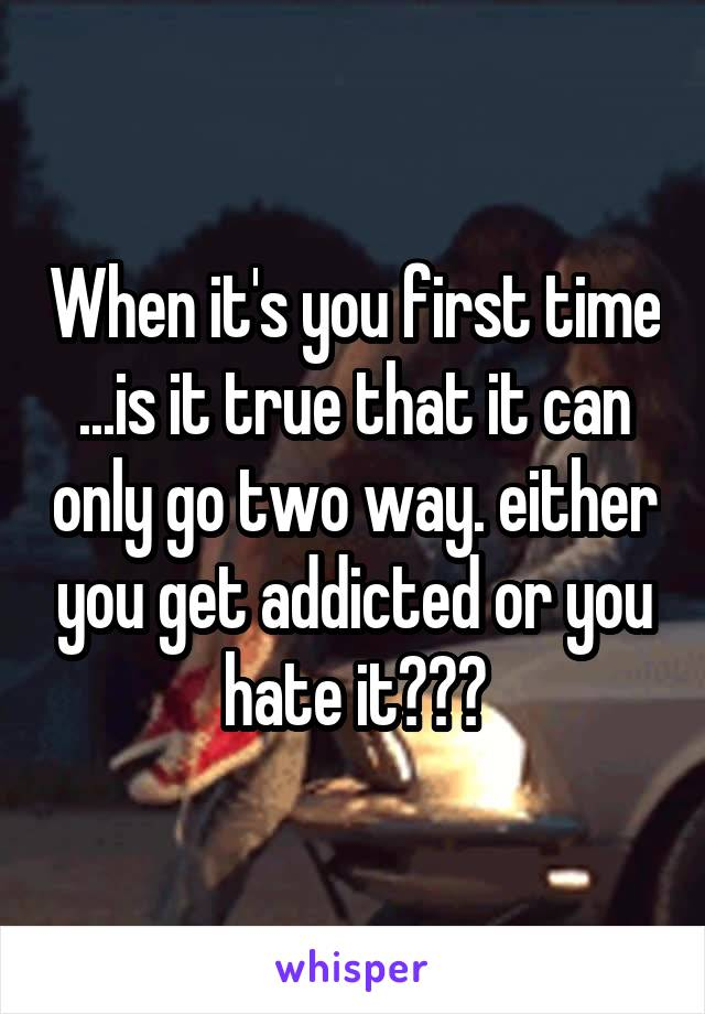 When it's you first time ...is it true that it can only go two way. either you get addicted or you hate it???