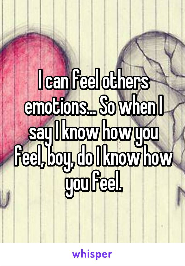 I can feel others emotions... So when I say I know how you feel, boy, do I know how you feel.