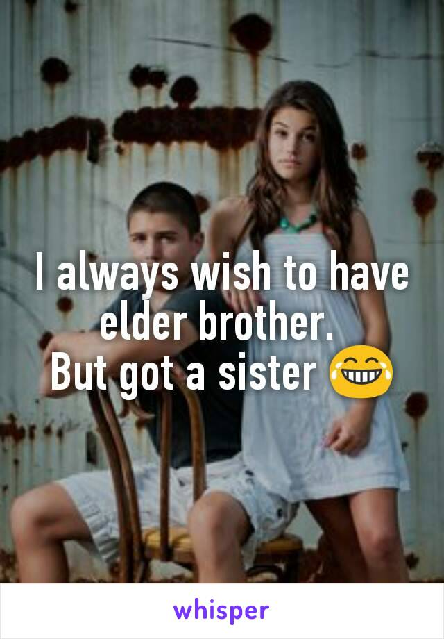 I always wish to have elder brother.  But got a sister 😂